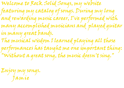 "Welcome to Rock Solid Songs, my website featuring my catalog of songs. During my long and rewarding music career, I've performed with many accomplished musicians and played guitar in many great bands. The musical wisdom I learned playing all those performances has taught me one important thing: ""Without a great song, the music doesn't sing."" Enjoy my songs. Jamie"